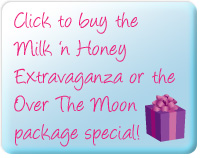 Click to buy the Milk 'n Honey Extravaganza or Over the Moon Package Special