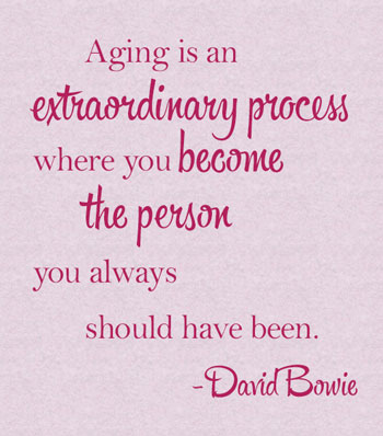 Aging is an extraordinary process where you become the person you always should have been - David Bowie